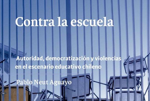"""Lanzamiento Libro """"Contra la Escuela: Autoridad, democratización y violencias en el escenario educativo chileno"""" de Pablo Neut"""